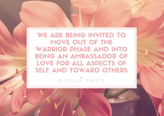 We are being invited to move out of the warrior phase and into being an ambassador of Love for all aspects of self and toward others -