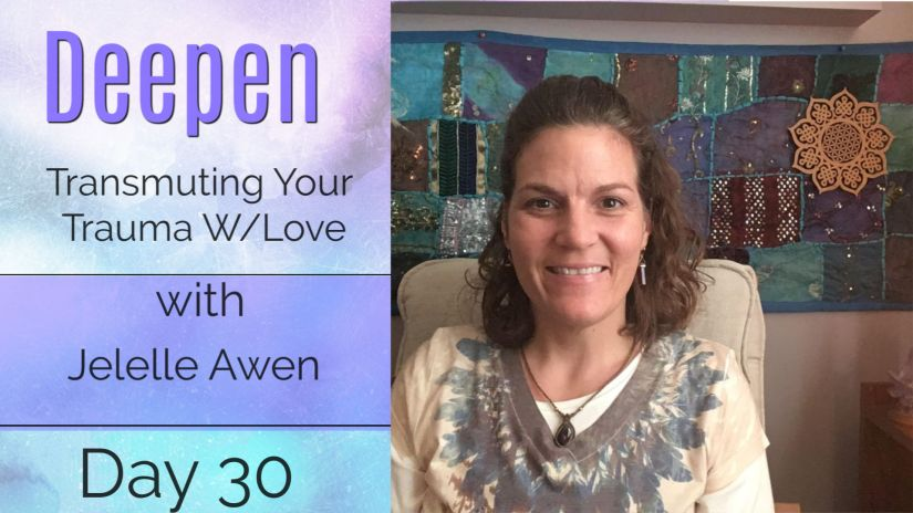 Transmute Your Trauma With Love Guided Meditation – DAY 30: 33 DAYS DEEPEN W/ Jelelle Awen (VIDEO)