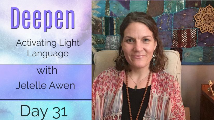 Activate Light Language Guided Meditation – DAY 31: 33 DAYS DEEPEN W/ Jelelle Awen (VIDEO)