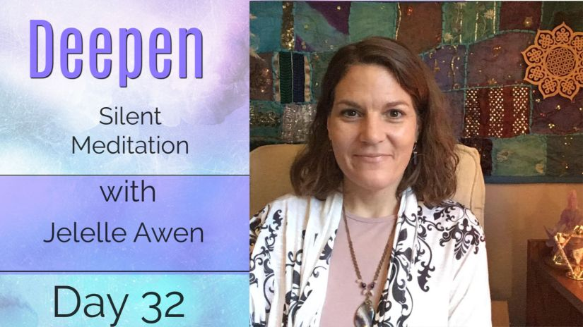 Silent Meditation – DAY 32: 33 DAYS DEEPEN W/ Jelelle Awen (VIDEO)