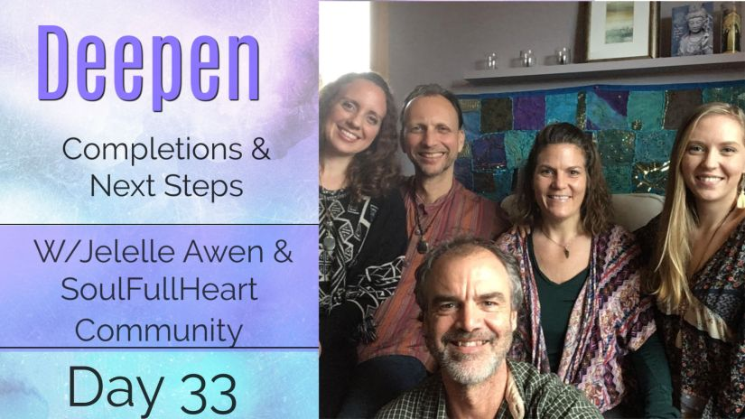 Completions & Next Steps – DAY 33: 33 DAYS DEEPEN W/ Jelelle Awen & SoulFullHeart Community (VIDEO)